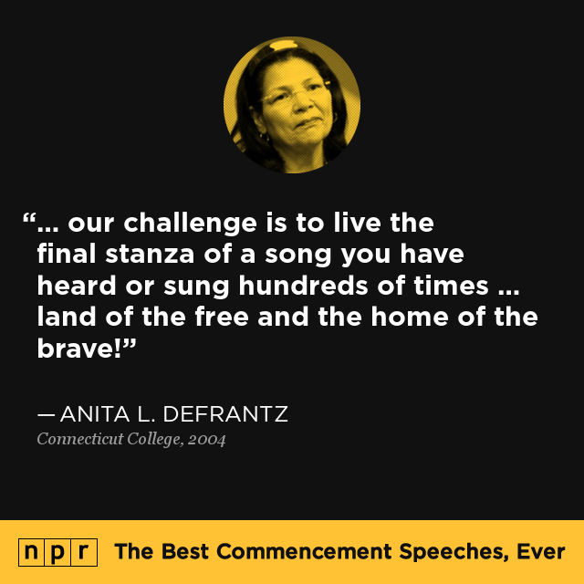 """...our challenge is to live the final stanza of a song you have heard or sung hundreds of times...land of the free and the home of the brave!"" - Anita L. DeFrantz, Connecticut College, 2004. via npr - The Best Commencement Speeches, Ever"